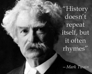 History doesn't always repeat itself, but it often rhymes. - Mark Twain
